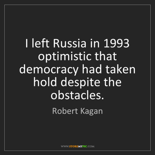 Robert Kagan: I left Russia in 1993 optimistic that democracy had taken...
