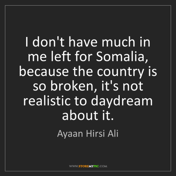 Ayaan Hirsi Ali: I don't have much in me left for Somalia, because the...