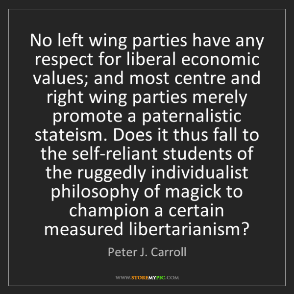 Peter J. Carroll: No left wing parties have any respect for liberal economic...