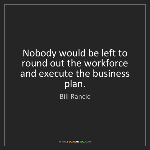 Bill Rancic: Nobody would be left to round out the workforce and execute...