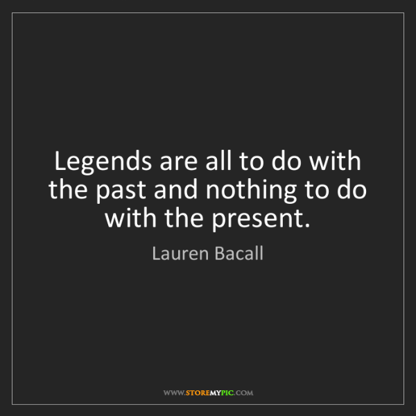 Lauren Bacall: Legends are all to do with the past and nothing to do...