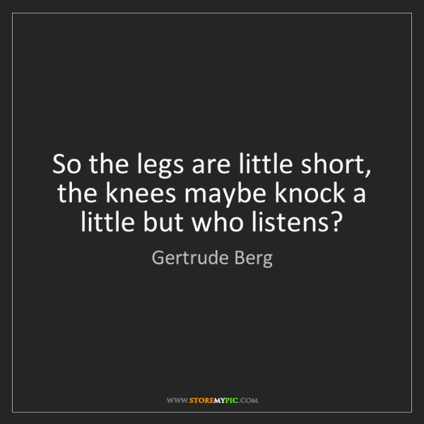 Gertrude Berg: So the legs are little short, the knees maybe knock a...