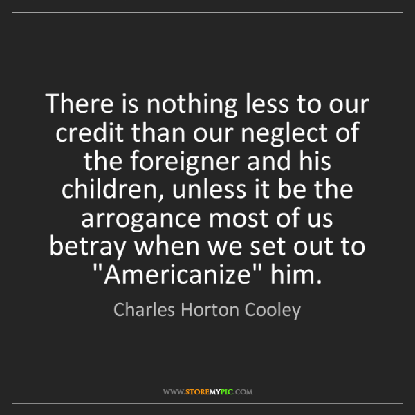 Charles Horton Cooley: There is nothing less to our credit than our neglect...