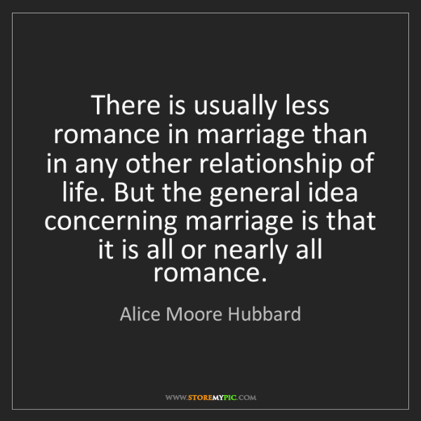 Alice Moore Hubbard: There is usually less romance in marriage than in any...