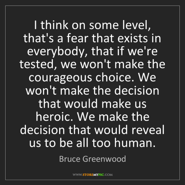 Bruce Greenwood: I think on some level, that's a fear that exists in everybody,...