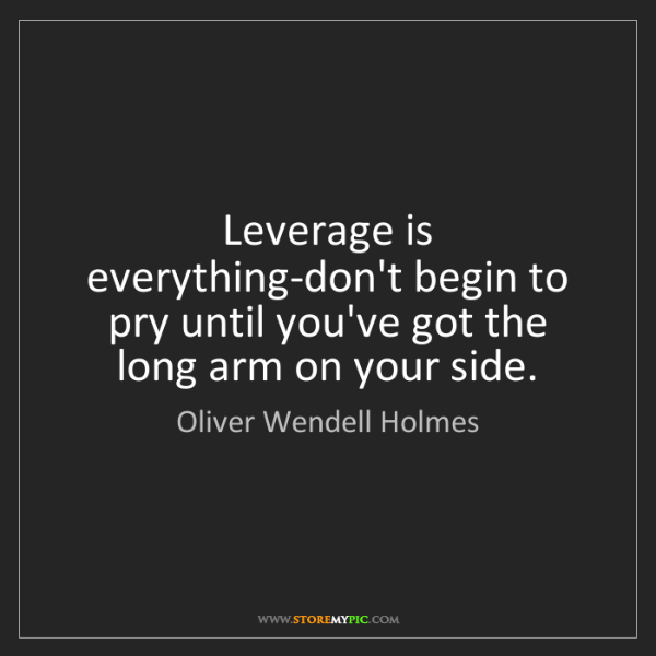 Oliver Wendell Holmes: Leverage is everything-don't begin to pry until you've...