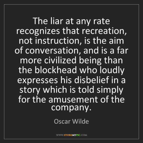 Oscar Wilde: The liar at any rate recognizes that recreation, not...
