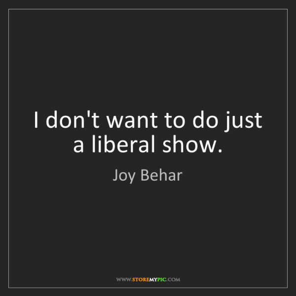 Joy Behar: I don't want to do just a liberal show.
