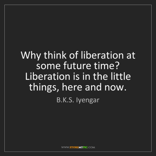B.K.S. Iyengar: Why think of liberation at some future time? Liberation...