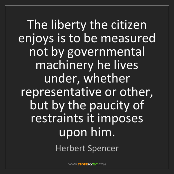 """The liberty the citizen enjoys is to be measured not by governmental machinery he lives under, whether representative or other, but by the paucity of restraints it imposes upon him."" - Herbert Spencer""The liberty the citizen enjoys is to be measured not by governmental machinery he lives under, whether representative or other, but by the paucity of restraints it imposes upon him."" - Herbert Spencer, Quotes And Thoughts's images"