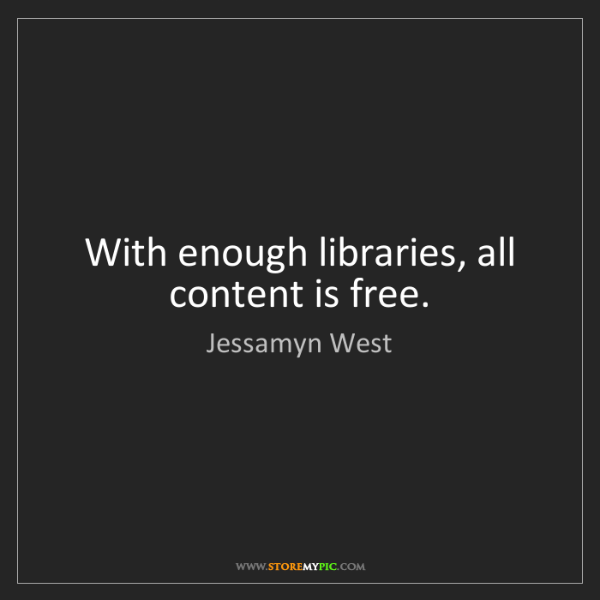 Jessamyn West: With enough libraries, all content is free.