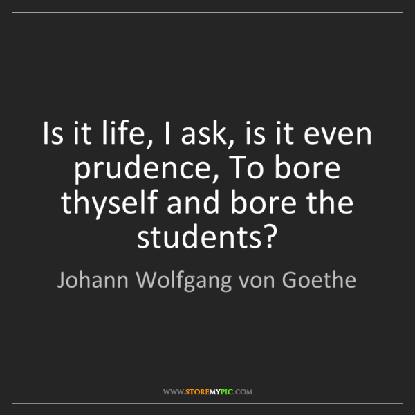 Johann Wolfgang von Goethe: Is it life, I ask, is it even prudence, To bore thyself...