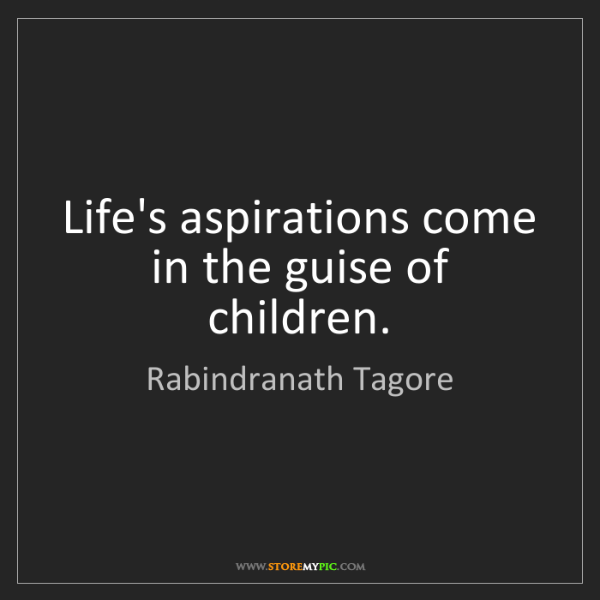 Rabindranath Tagore: Life's aspirations come in the guise of children.