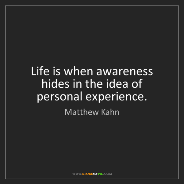 Matthew Kahn: Life is when awareness hides in the idea of personal...