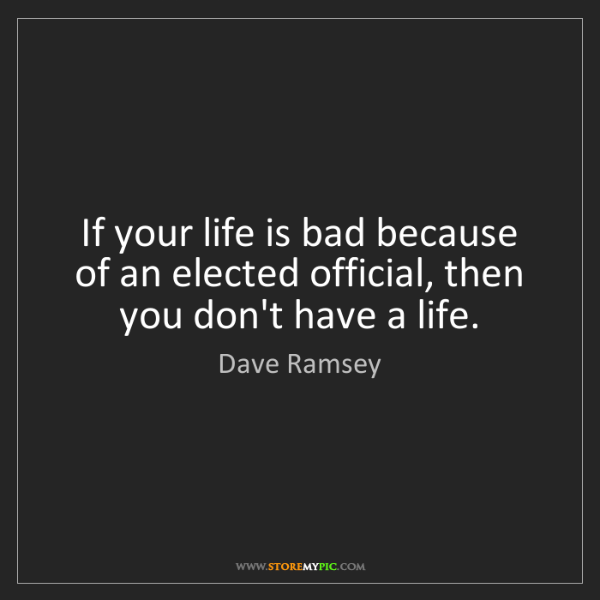 Dave Ramsey: If your life is bad because of an elected official, then...