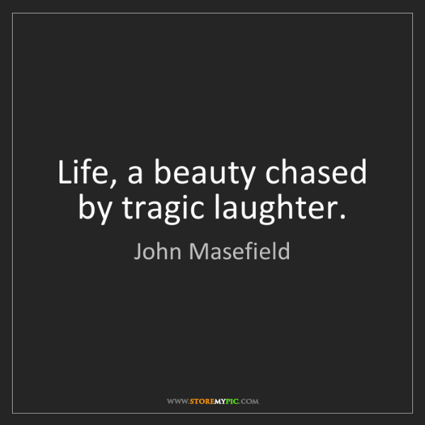 John Masefield: Life, a beauty chased by tragic laughter.