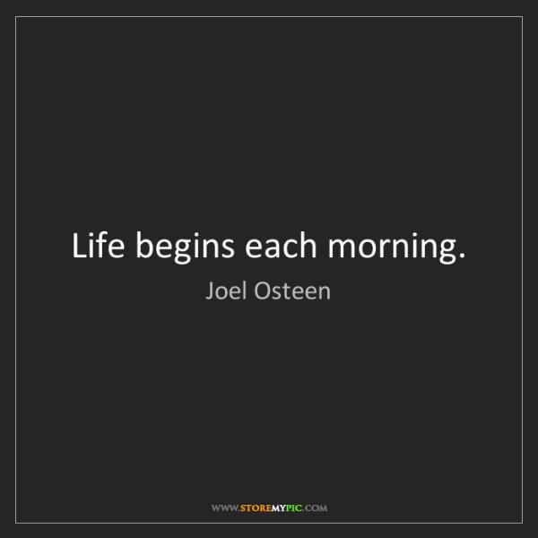Joel Osteen: Life begins each morning.