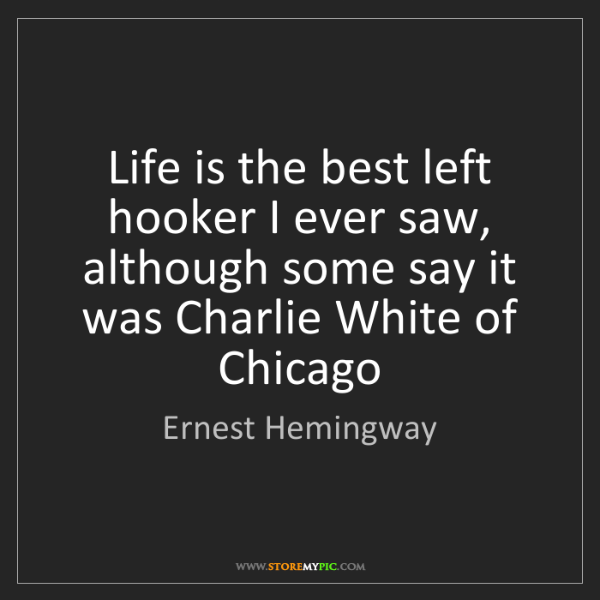 Ernest Hemingway: Life is the best left hooker I ever saw, although some...