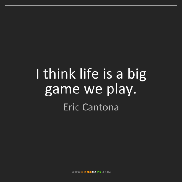 Eric Cantona: I think life is a big game we play.