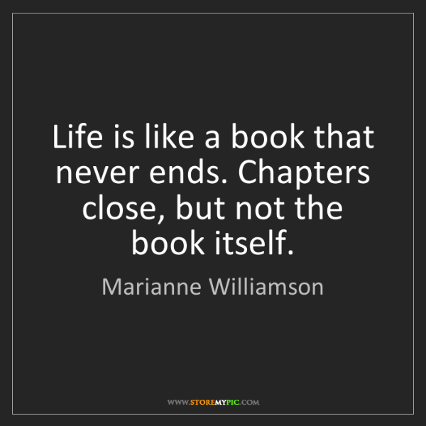 Marianne Williamson: Life is like a book that never ends. Chapters close,...
