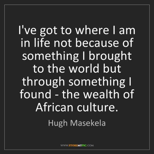 Hugh Masekela: I've got to where I am in life not because of something...