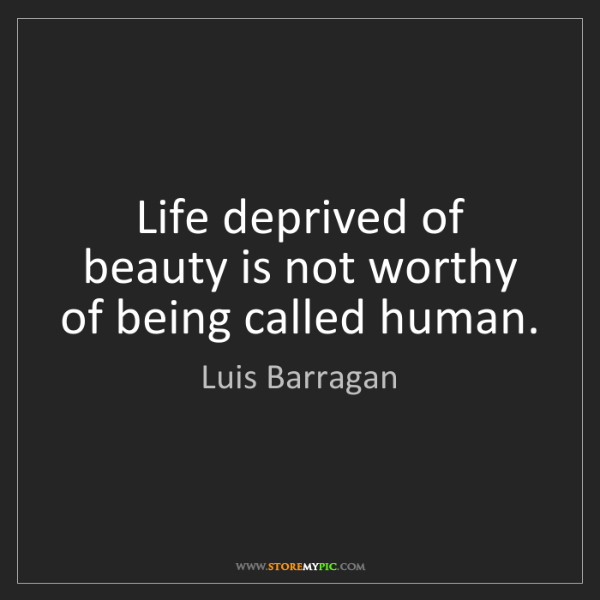 Luis Barragan: Life deprived of beauty is not worthy of being called...