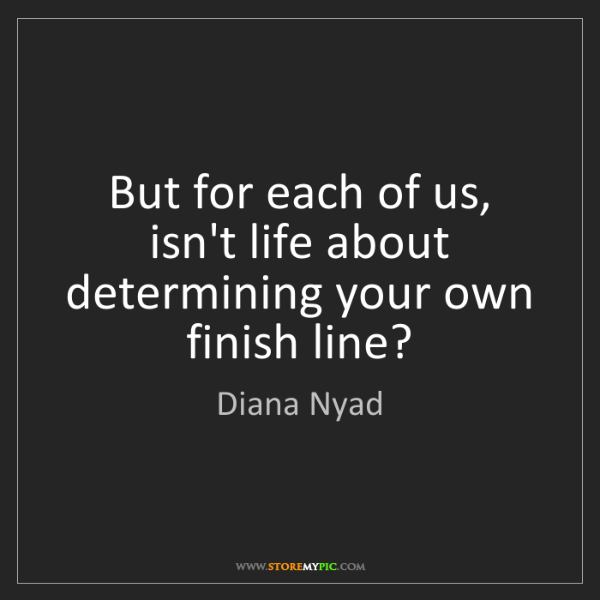 Diana Nyad: But for each of us, isn't life about determining your...