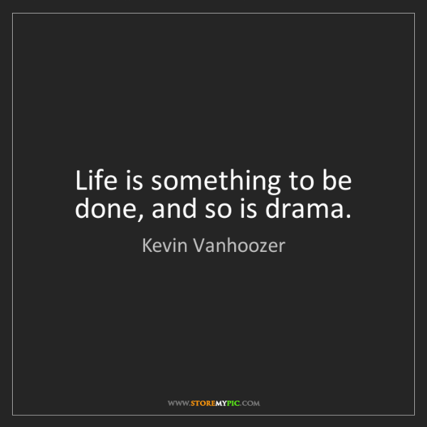 Kevin Vanhoozer: Life is something to be done, and so is drama.