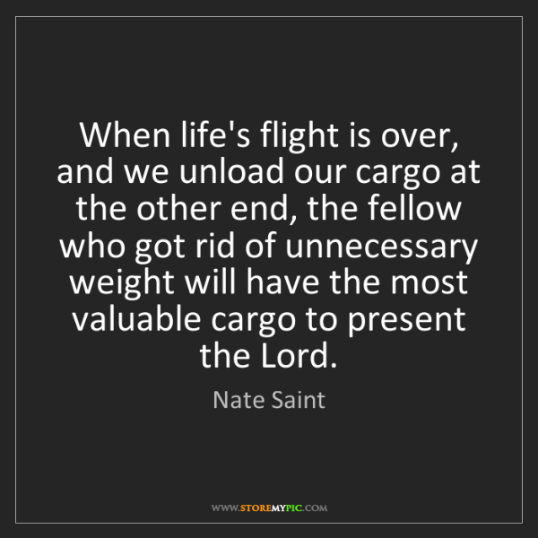 Nate Saint: When life's flight is over, and we unload our cargo at...