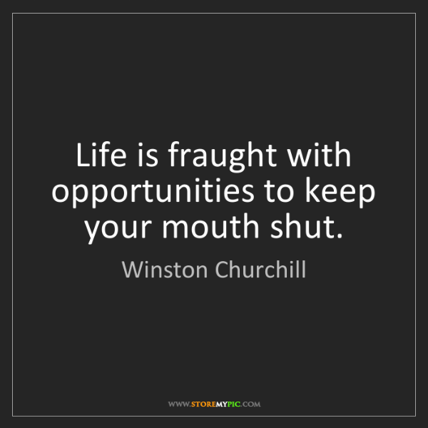 Winston Churchill: Life is fraught with opportunities to keep your mouth...