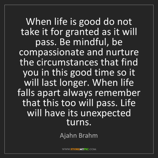 Ajahn Brahm: When life is good do not take it for granted as it will...