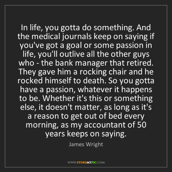 James Wright: In life, you gotta do something. And the medical journals...