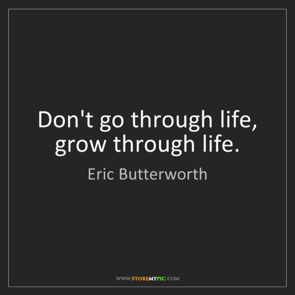 Eric Butterworth: Don't go through life, grow through life.