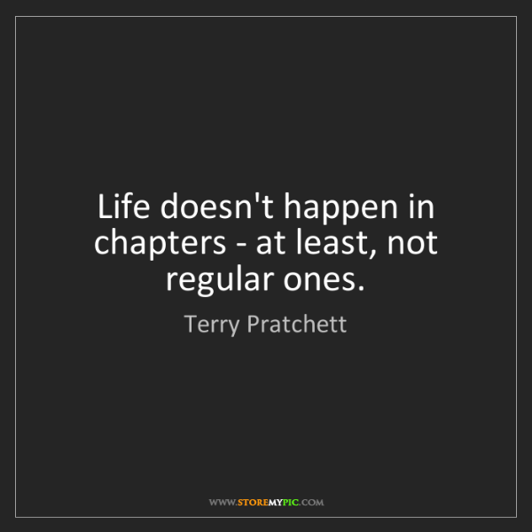 Terry Pratchett: Life doesn't happen in chapters - at least, not regular...