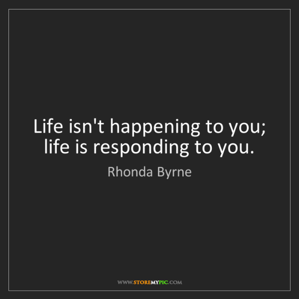 Rhonda Byrne: Life isn't happening to you; life is responding to you.
