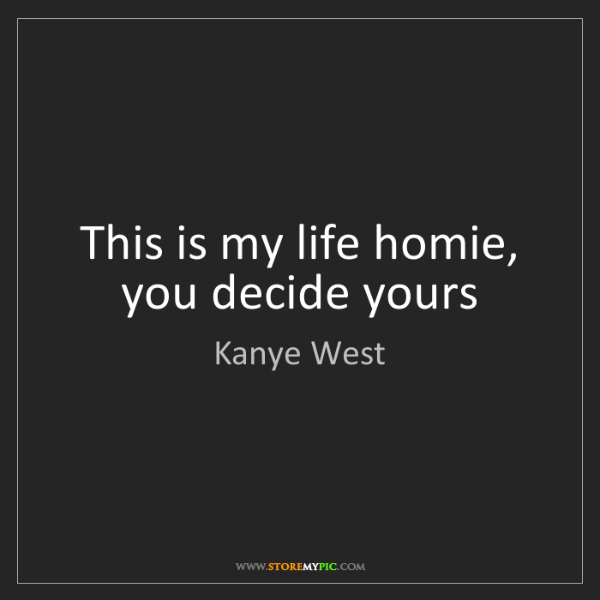 Kanye West: This is my life homie, you decide yours