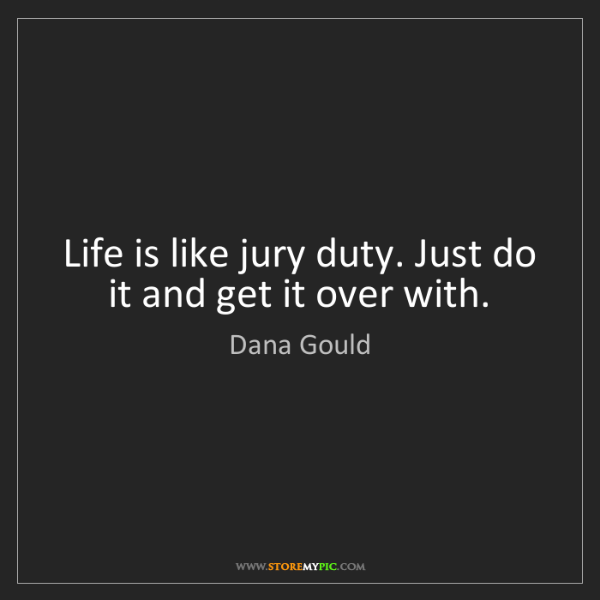 Dana Gould: Life is like jury duty. Just do it and get it over with.