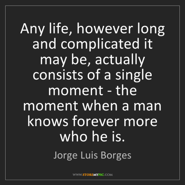 Jorge Luis Borges: Any life, however long and complicated it may be, actually...