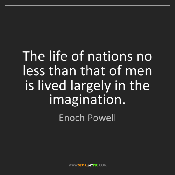 Enoch Powell: The life of nations no less than that of men is lived...