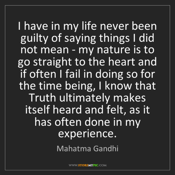 Mahatma Gandhi: I have in my life never been guilty of saying things...