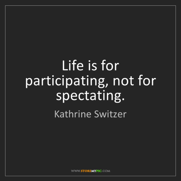 Kathrine Switzer: Life is for participating, not for spectating.