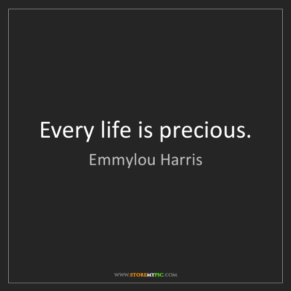 Emmylou Harris: Every life is precious.