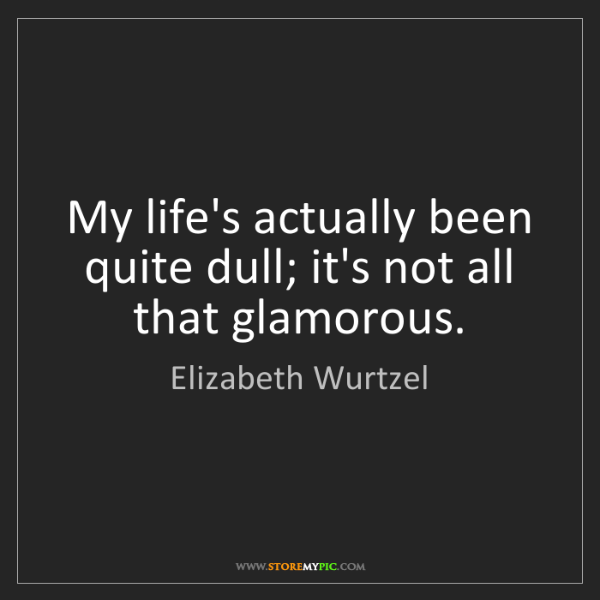 Elizabeth Wurtzel: My life's actually been quite dull; it's not all that...