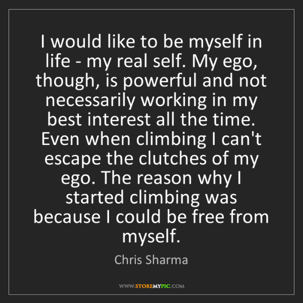 Chris Sharma: I would like to be myself in life - my real self. My...