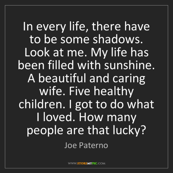 Joe Paterno: In every life, there have to be some shadows. Look at...