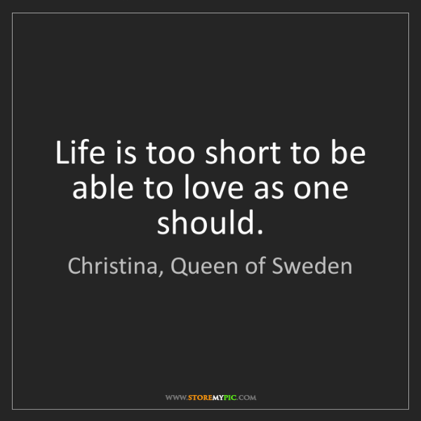 Christina, Queen of Sweden: Life is too short to be able to love as one should.
