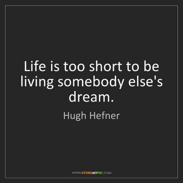 Hugh Hefner: Life is too short to be living somebody else's dream.