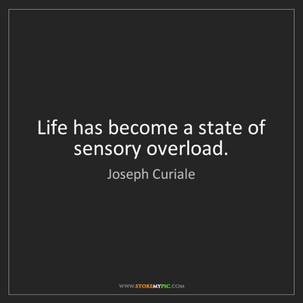 Joseph Curiale: Life has become a state of sensory overload.