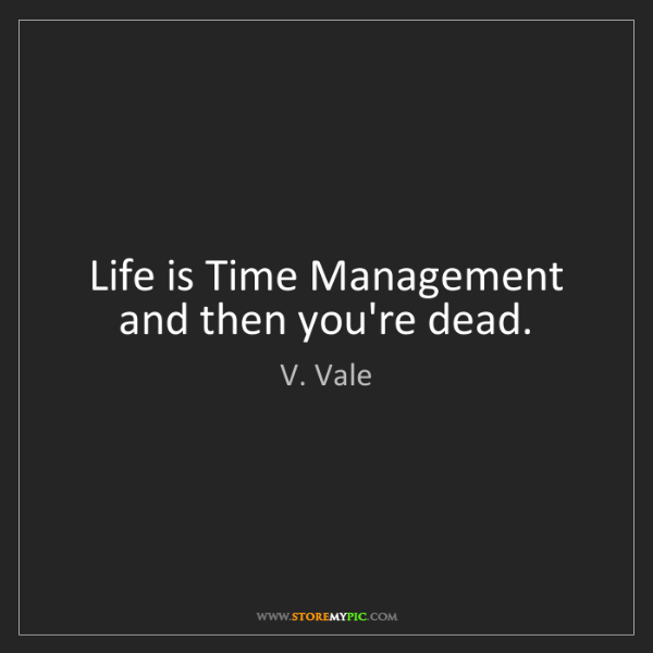 V. Vale: Life is Time Management and then you're dead.