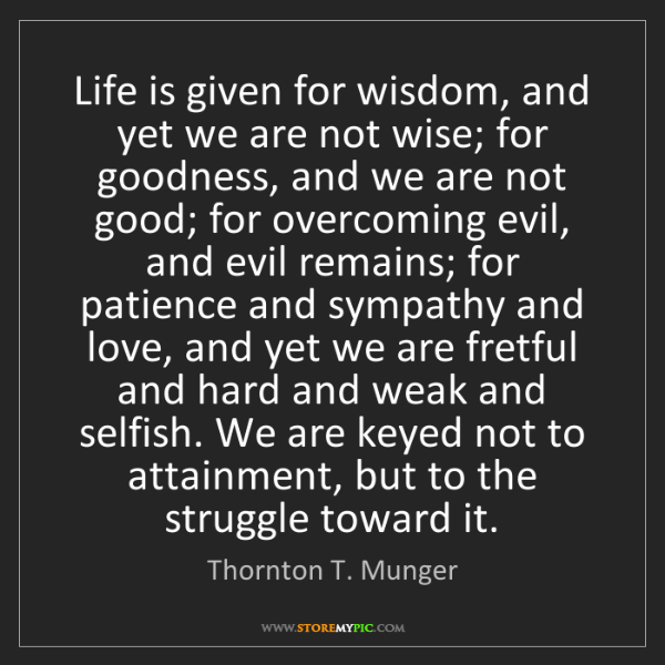 Thornton T. Munger: Life is given for wisdom, and yet we are not wise; for...